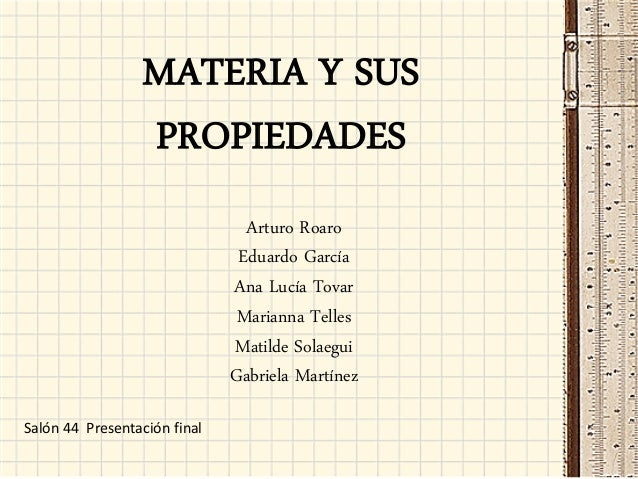 MATERIA Y SUS PROPIEDADES Arturo Roaro Eduardo García Ana Lucía Tovar Marianna Telles Matilde Solaegui Gabriela Martínez S...