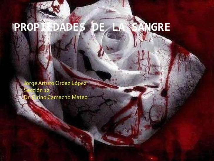 PROPIEDADES DE LA SANGRE<br />Jorge Arturo Ordaz López<br />Sección 12<br />Dr. Cirino Camacho Mateo<br />