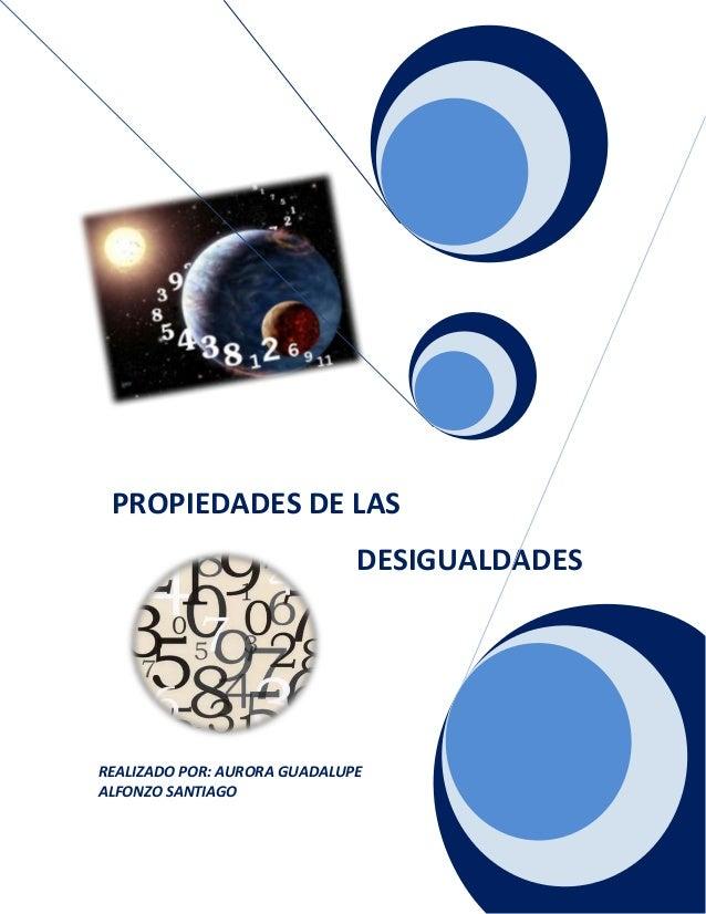 REALIZADO POR: AURORA GUADALUPE ALFONZO SANTIAGO PROPIEDADES DE LAS DESIGUALDADES