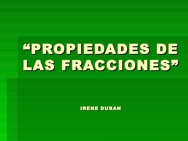 """"""" PROPIEDADES DE LAS FRACCIONES"""" IRENE DURAN"""