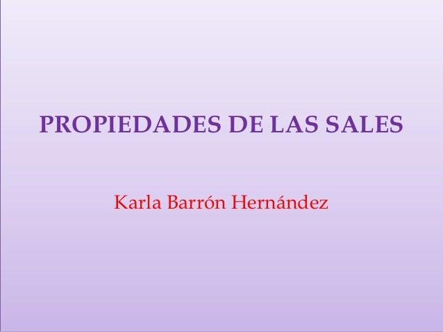 PROPIEDADES DE LAS SALES    Karla Barrón Hernández