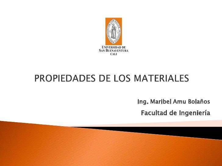 PROPIEDADES DE LOS MATERIALES<br />Ing. Maribel Amu Bolaños<br />Facultad de Ingeniería<br />