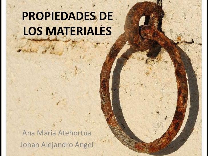 PROPIEDADES DE LOS MATERIALES<br />Ana Maria Atehortúa<br />Johan Alejandro Ángel<br />