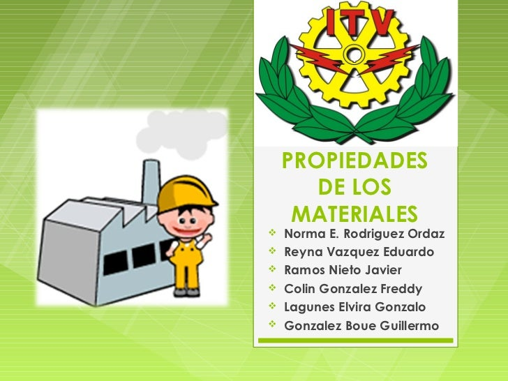 PROPIEDADES       DE LOS     MATERIALES   Norma E. Rodriguez Ordaz   Reyna Vazquez Eduardo   Ramos Nieto Javier   Coli...
