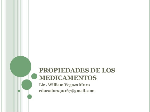 PROPIEDADES DE LOSMEDICAMENTOSLic . William Vegazo Muroeducador230167@gmail.com