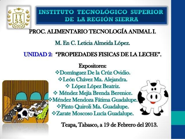 """PROC. ALIMENTARIO TECNOLOGÍA ANIMAL I.          M. En C. Leticia Almeida López.UNIDAD 2: """"PROPIEDADES FISICAS DE LA LECHE""""..."""