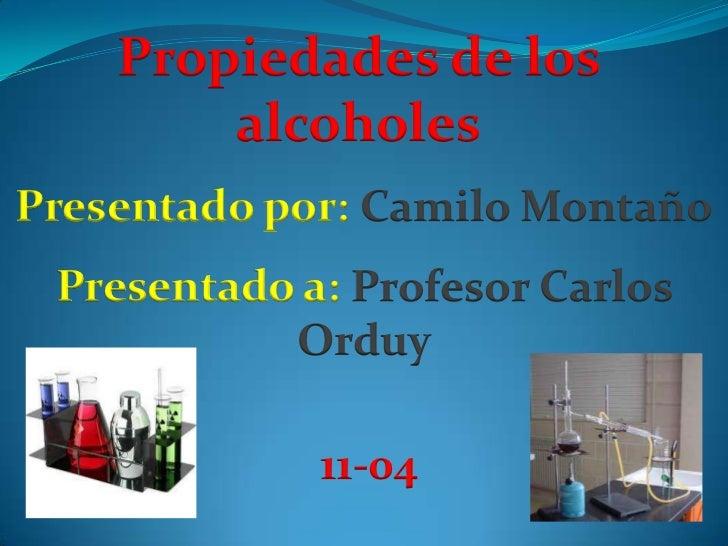 Propiedades de los        alcoholesPresentado por: Camilo Montaño Presentado a: Profesor Carlos           Orduy           ...
