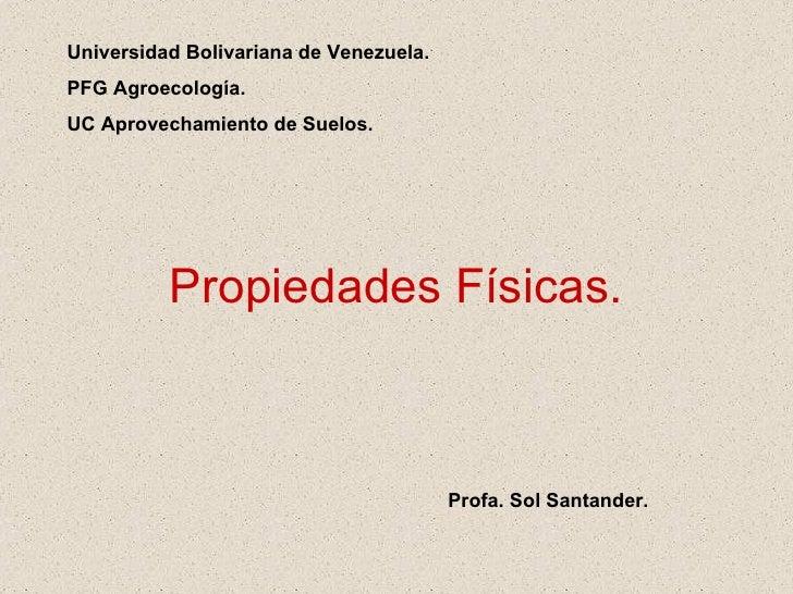 Propiedades Físicas. Universidad Bolivariana de Venezuela. PFG Agroecología. UC Aprovechamiento de Suelos. Profa. Sol Sant...