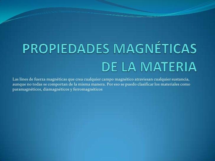 PROPIEDADES MAGNÉTICAS DE LA MATERIA<br />Las línes de fuerza magnéticas que crea cualquier campo magnético atraviesan cua...