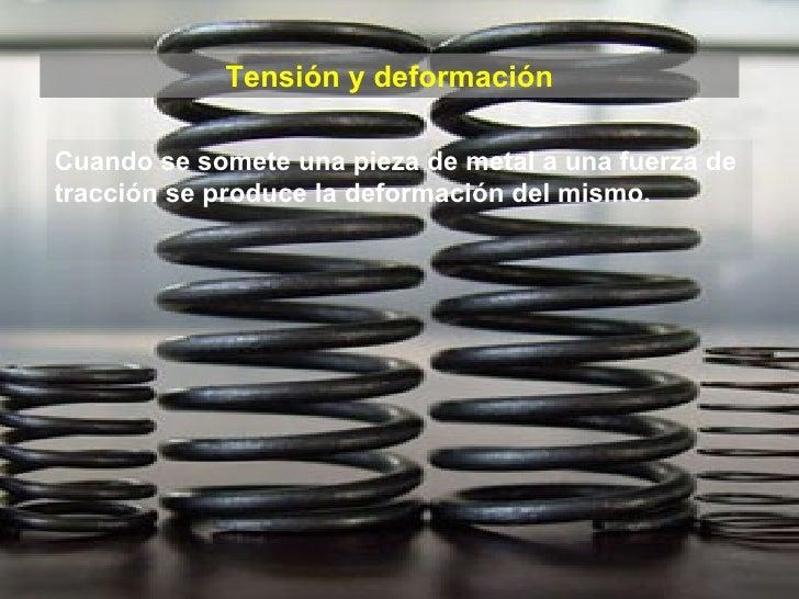 Tensión y deformación Cuando se somete una pieza de metal a una fuerza de tracción se produce la deformación del mismo.