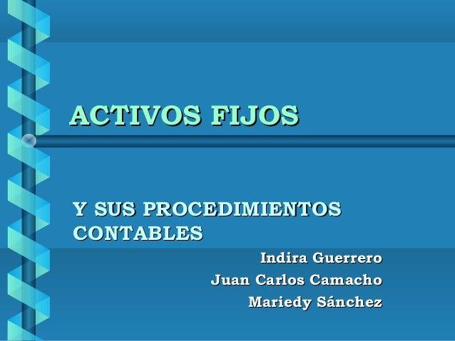 ACTIVOS FIJOSY SUS PROCEDIMIENTOSCONTABLES               Indira Guerrero          Juan Carlos Camacho              Mariedy...