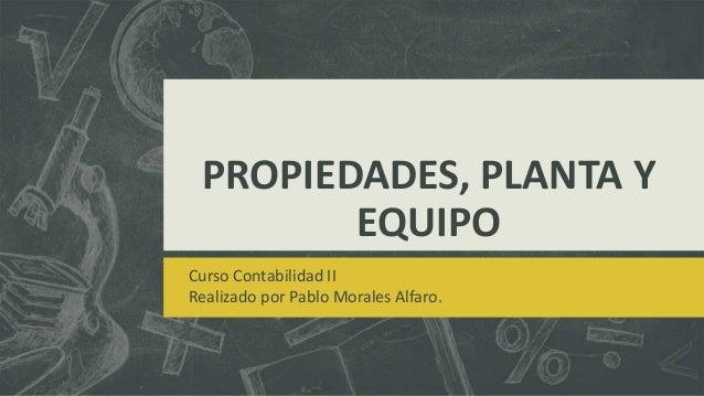 PROPIEDADES, PLANTA Y        EQUIPOCurso Contabilidad IIRealizado por Pablo Morales Alfaro.