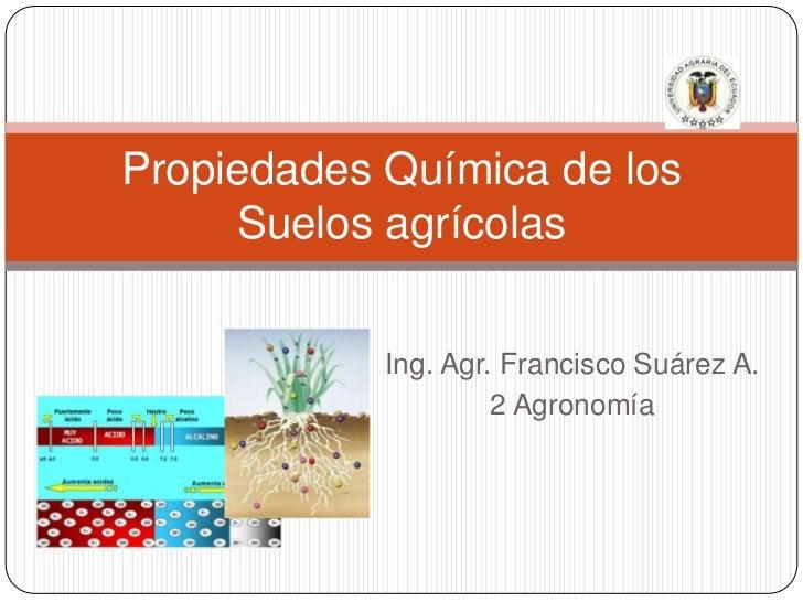 Ing. Agr. Francisco Suárez A.<br />2 Agronomía<br />Propiedades Química de los Suelos agrícolas<br />