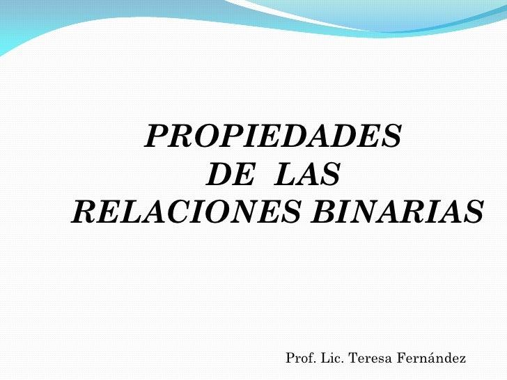 PROPIEDADES      DE LASRELACIONES BINARIAS         Prof. Lic. Teresa Fernández