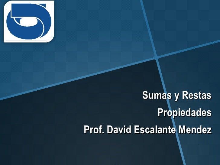 Sumas y Restas Propiedades Prof. David Escalante Mendez