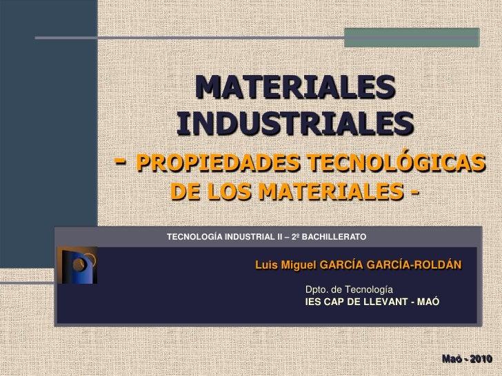MATERIALES    INDUSTRIALES- PROPIEDADES TECNOLÓGICAS   DE LOS MATERIALES -   TECNOLOGÍA INDUSTRIAL II – 2º BACHILLERATO   ...