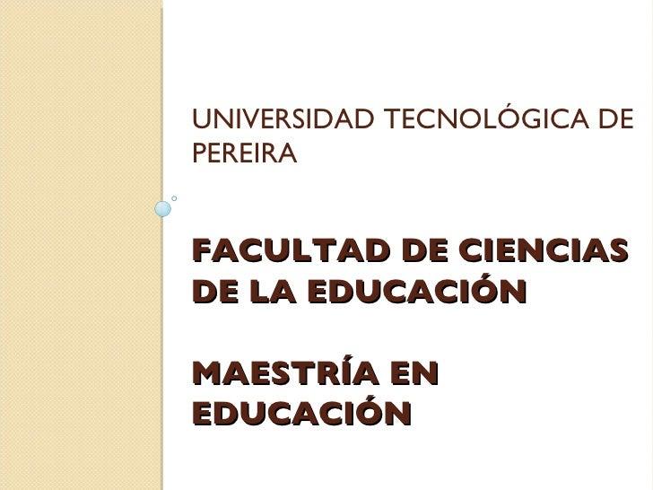 FACULTAD DE CIENCIAS DE LA EDUCACIÓN MAESTRÍA EN EDUCACIÓN <ul><li>UNIVERSIDAD TECNOLÓGICA DE PEREIRA </li></ul>