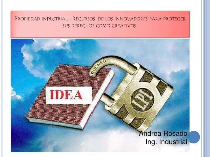 Propiedad industrial : Recursos  de los innovadores para proteger sus derechos como creativos. <br />Andrea Rosado<br />In...