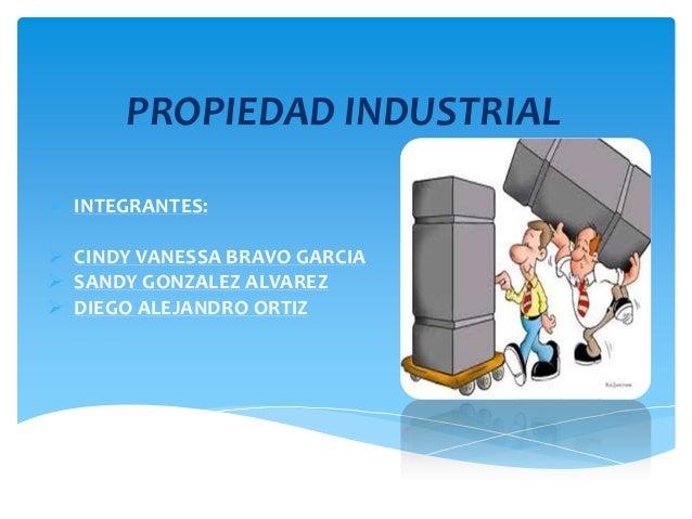 PROPIEDAD INDUSTRIAL  INTEGRANTES:  CINDY VANESSA BRAVO GARCIA  SANDY GONZALEZ ALVAREZ  DIEGO ALEJANDRO ORTIZ
