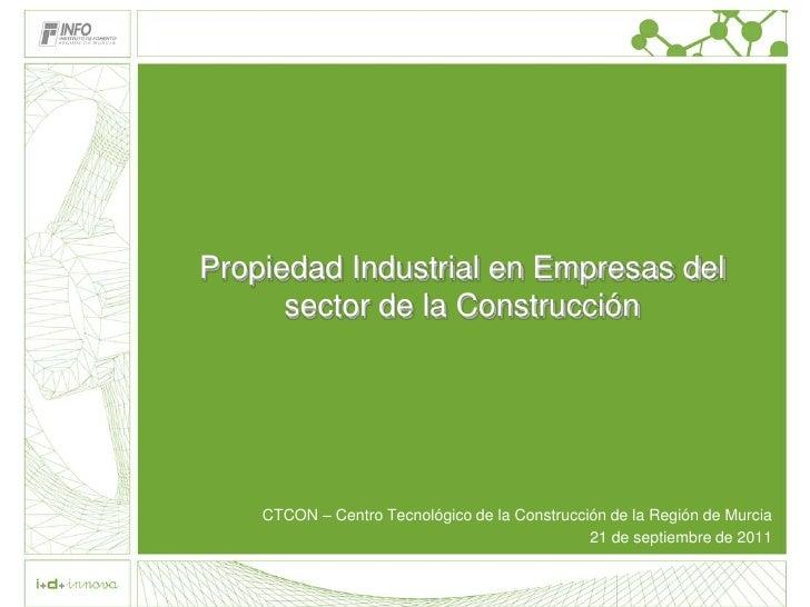 Propiedad Industrial en Empresas del      sector de la Construcción    CTCON – Centro Tecnológico de la Construcción de la...