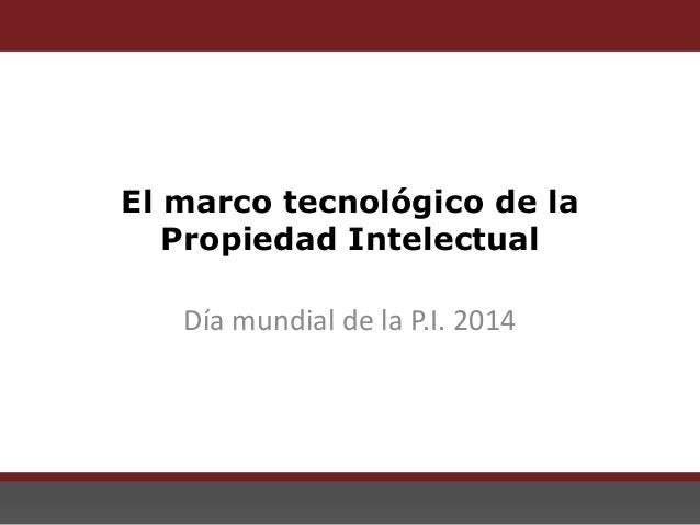 El marco tecnológico de la Propiedad Intelectual El marco tecnológico de la Propiedad Intelectual Día mundial de la P.I. 2...