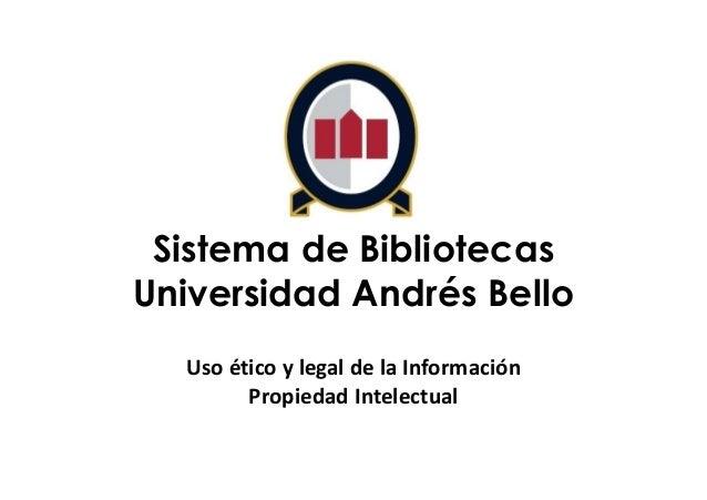 Sistema de Bibliotecas Universidad Andrés Bello Uso ético y legal de la Información Propiedad Intelectual