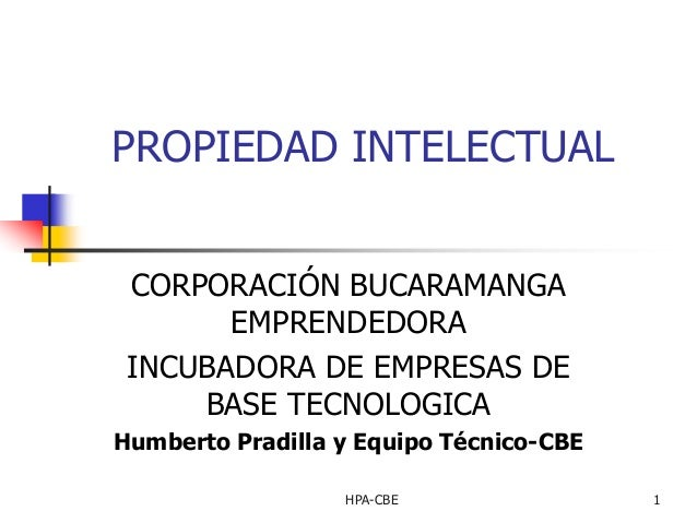 PROPIEDAD INTELECTUAL CORPORACIÓN BUCARAMANGA EMPRENDEDORA INCUBADORA DE EMPRESAS DE BASE TECNOLOGICA Humberto Pradilla y ...