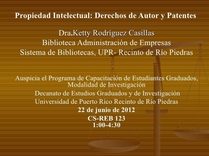 Propiedad Intelectual: Derechos de Autor y Patentes            Dra.Ketty Rodríguez Casillas       Biblioteca Administració...