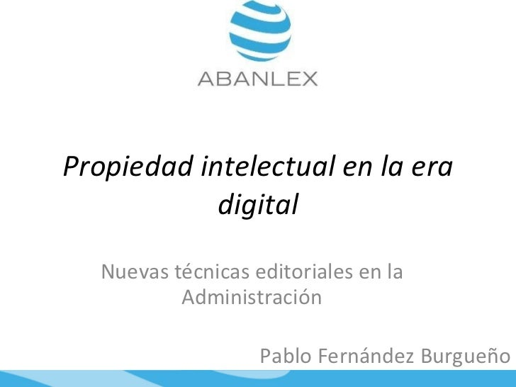 Propiedad intelectual en la era digital Nuevas técnicas editoriales en la Administración Pablo Fernández Burgueño