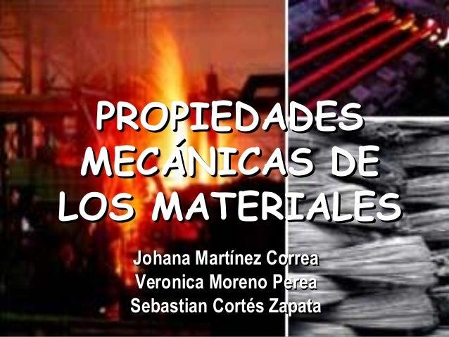 PROPIEDADES MECÁNICAS DE LOS MATERIALES Johana Martínez Correa Veronica Moreno Perea Sebastian Cortés Zapata