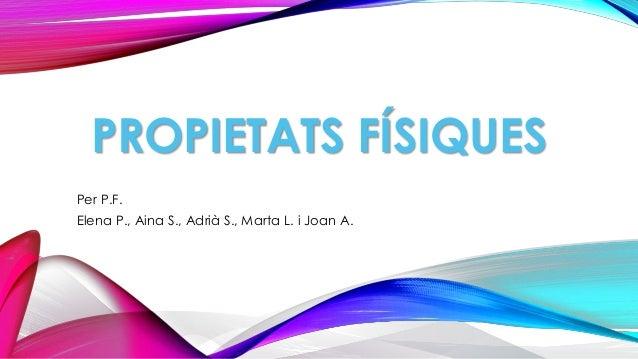 PROPIETATS FÍSIQUES Per P.F. Elena P., Aina S., Adrià S., Marta L. i Joan A.