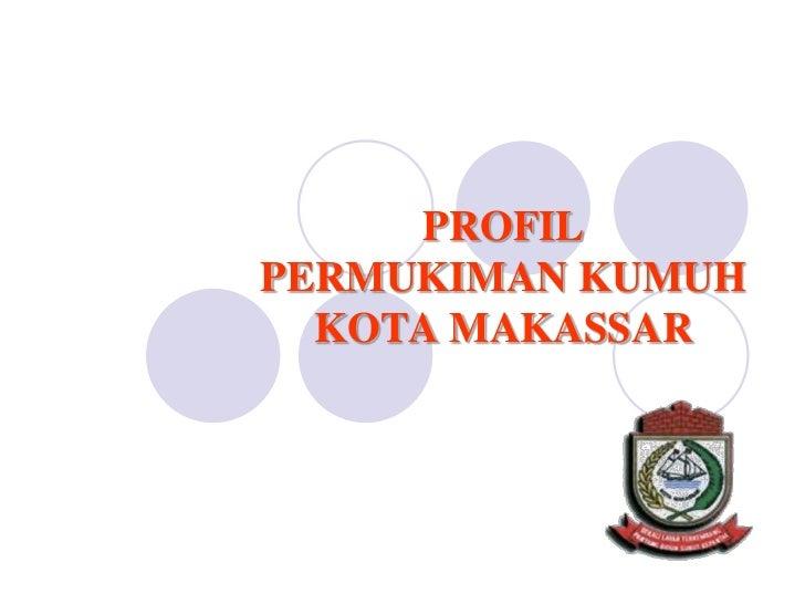 PROFIL  PERMUKIMAN KUMUH KOTA MAKASSAR<br />