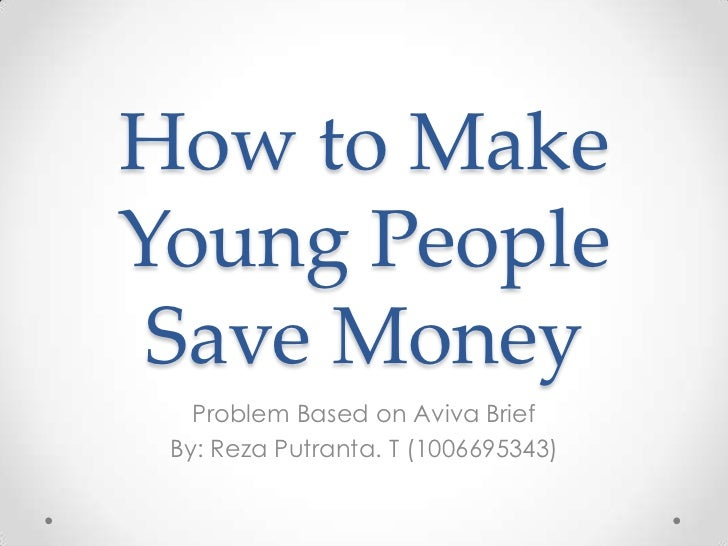 How to MakeYoung People Save Money   Problem Based on Aviva Brief By: Reza Putranta. T (1006695343)