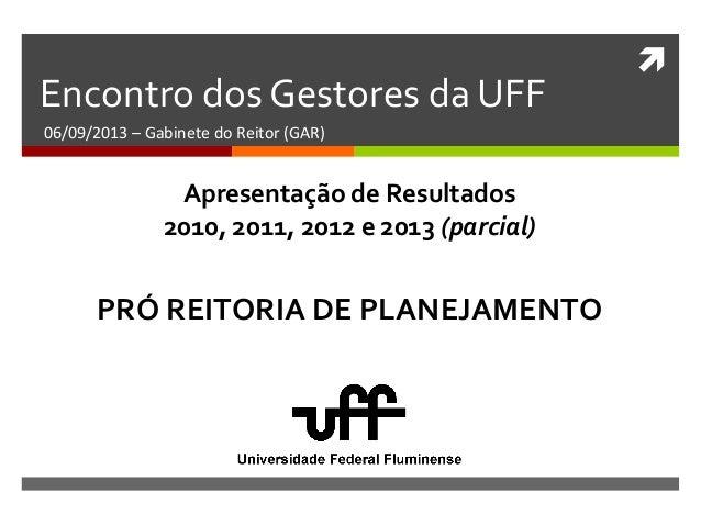  Encontro dos Gestores da UFF 06/09/2013 – Gabinete do Reitor (GAR) PRÓ REITORIA DE PLANEJAMENTO Apresentação de Resultad...