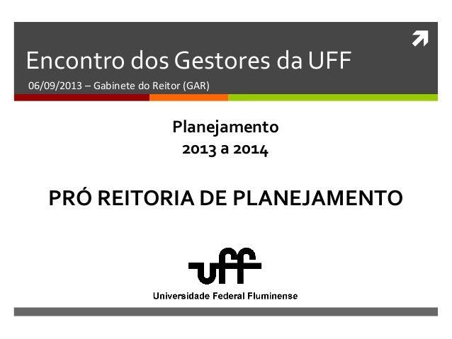  Encontro dos Gestores da UFF 06/09/2013 – Gabinete do Reitor (GAR) PRÓ REITORIA DE PLANEJAMENTO Planejamento 2013 a 2014