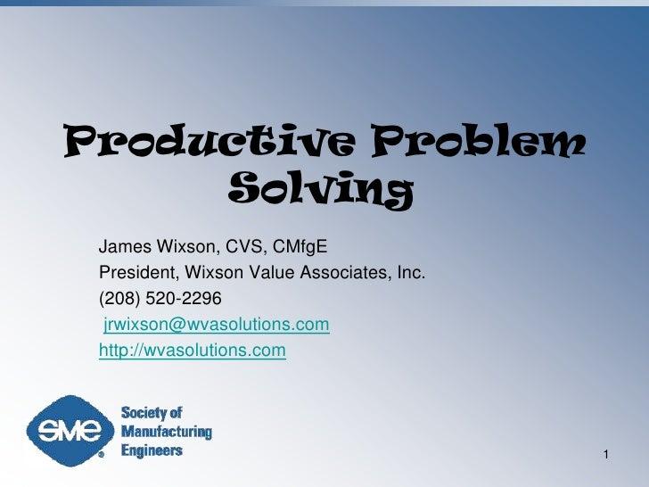 Productive Problem Solving<br />James Wixson, CVS, CMfgE<br />President, Wixson Value Associates, Inc.<br />(208) 520-229...