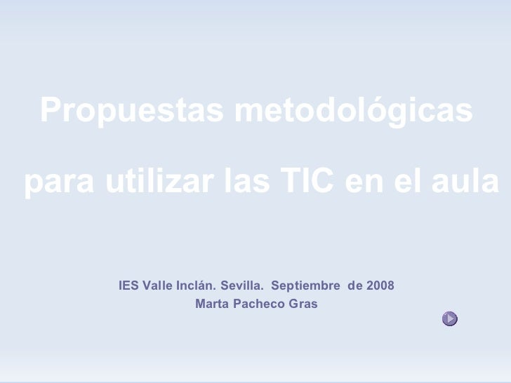 Propuestas metodológicas  para utilizar las TIC en el aula        IES Valle Inclán. Sevilla. Septiembre de 2008           ...