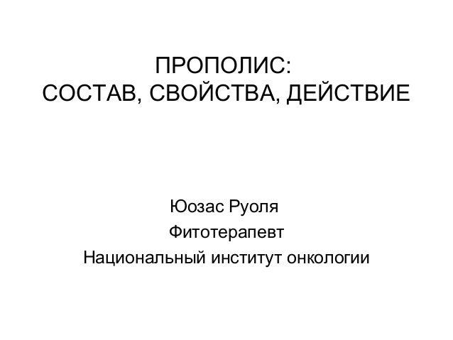 ПРОПОЛИС: СОСТАВ, СВОЙСТВА, ДЕЙСТВИЕ Юозас Руоля Фитотерапевт Национальный институт онкологии