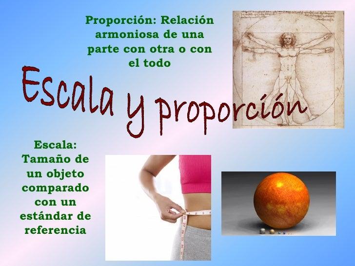 Proporción: Relación            armoniosa de una           parte con otra o con                  el todo        Escala: Ta...