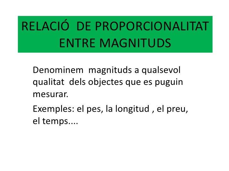 RELACIÓ  DE PROPORCIONALITAT ENTRE MAGNITUDS<br />Denominem  magnituds a qualsevol qualitat  dels objectes que es puguin m...