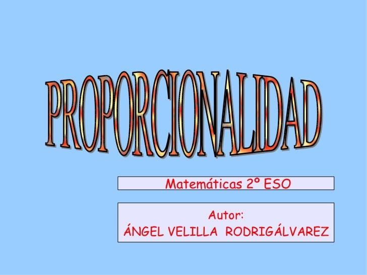 PROPORCIONALIDAD Autor: ÁNGEL VELILLA  RODRIGÁLVAREZ Matemáticas 2º ESO