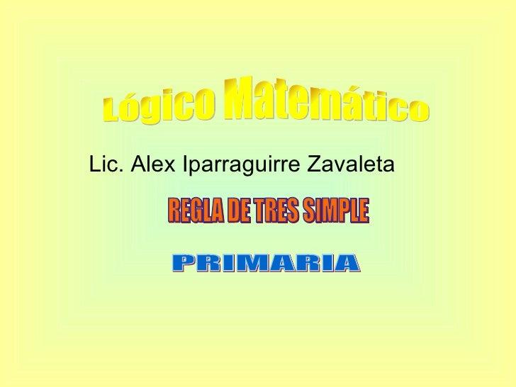 Lic. Alex Iparraguirre Zavaleta PRIMARIA Lógico Matemático REGLA DE TRES SIMPLE