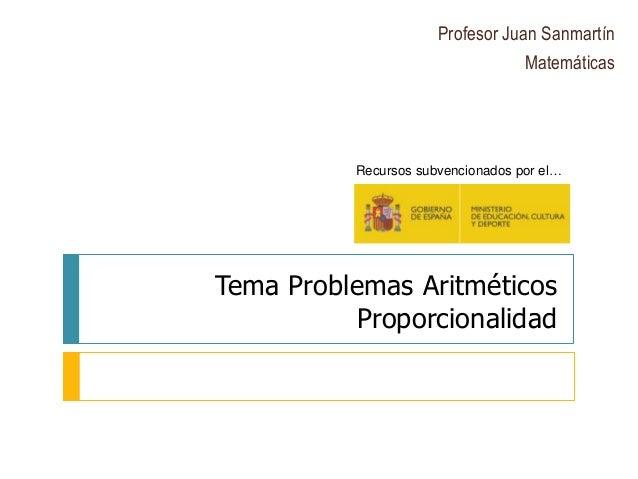 Tema Problemas Aritméticos Proporcionalidad Profesor Juan Sanmartín Matemáticas Recursos subvencionados por el…