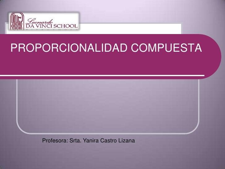 PROPORCIONALIDAD COMPUESTA<br />Profesora: Srta. Yanira Castro Lizana<br />