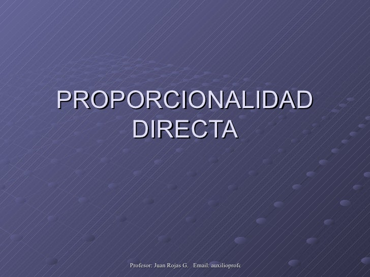 PROPORCIONALIDAD     DIRECTA         Profesor: Juan Rojas G. Email: auxilioprofe.juan@gmail.com