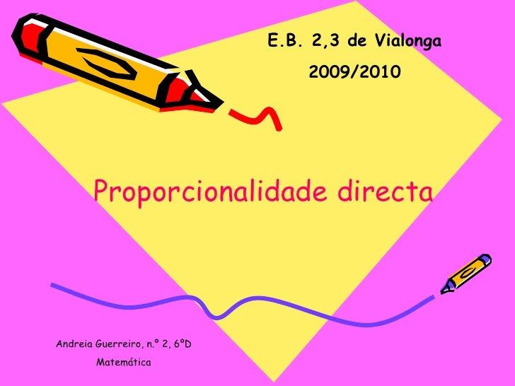 E.B. 2,3 de Vialonga 2009/2010 Proporcionalidade directa Andreia Guerreiro, n.º 2, 6ºD Matemática