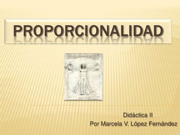 PROPORCIONALIDAD                   Didáctica II        Por Marcela V. López Fernández