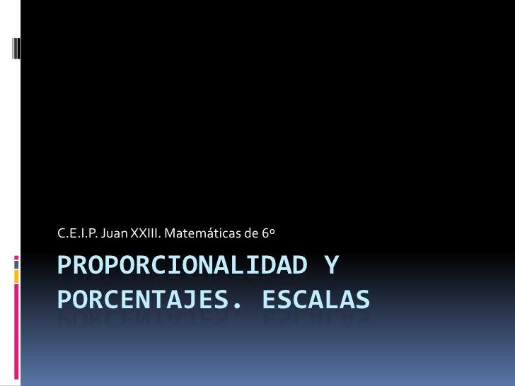 Proporcionalidad y porcentajes. Escalas<br />C.E.I.P. Juan XXIII. Matemáticas de 6º<br />