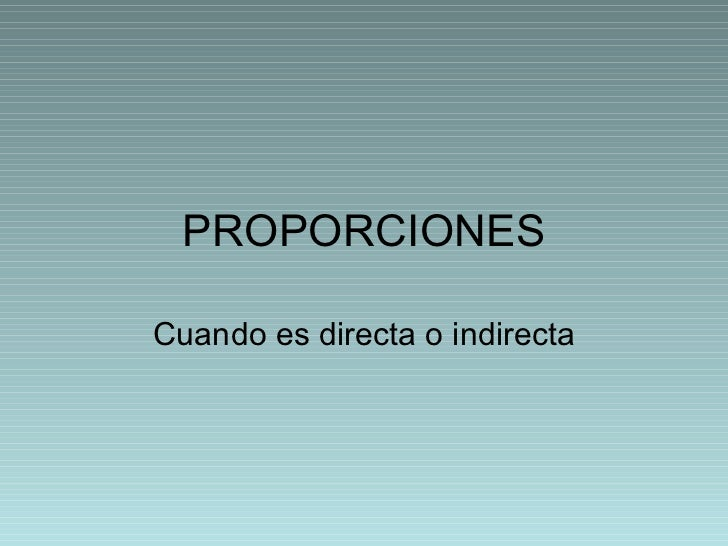 PROPORCIONES Cuando es directa o indirecta