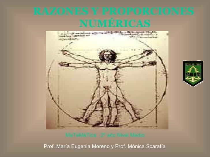 RAZONES Y PROPORCIONES  NUMÉRICAS Prof. María Eugenia Moreno y Prof. Mónica Scarafía MaTeMáTica  2º año Nivel Medio